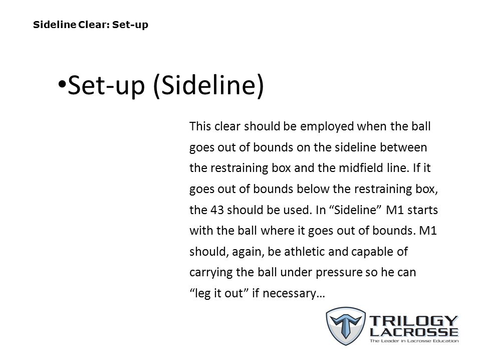 Sideline Clear: Set-up This clear should be employed when the ball goes out of bounds on the sideline between the restraining box and the midfield lin