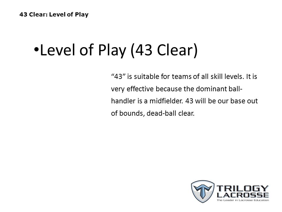 "43 Clear: Level of Play ""43"" is suitable for teams of all skill levels. It is very effective because the dominant ball- handler is a midfielder. 43 wi"