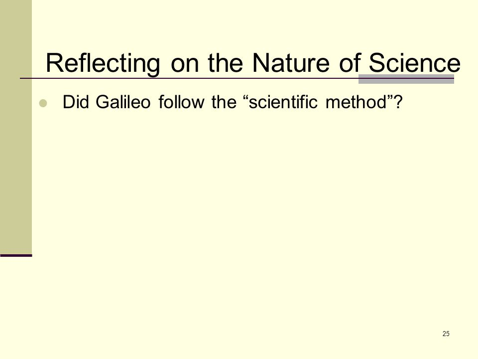 25 Reflecting on the Nature of Science Did Galileo follow the scientific method