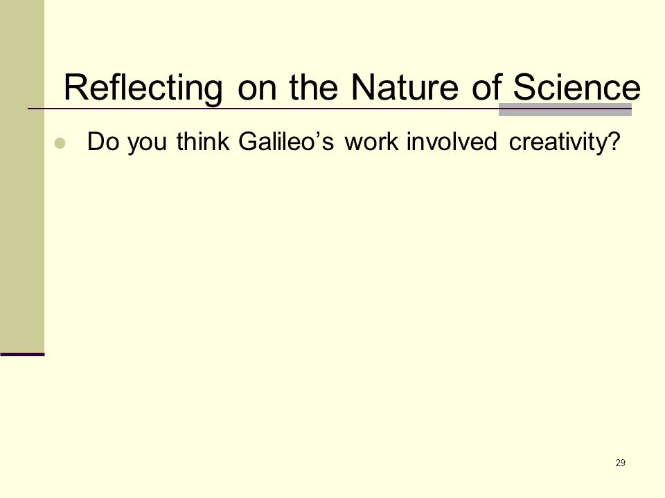 29 Reflecting on the Nature of Science Do you think Galileo's work involved creativity
