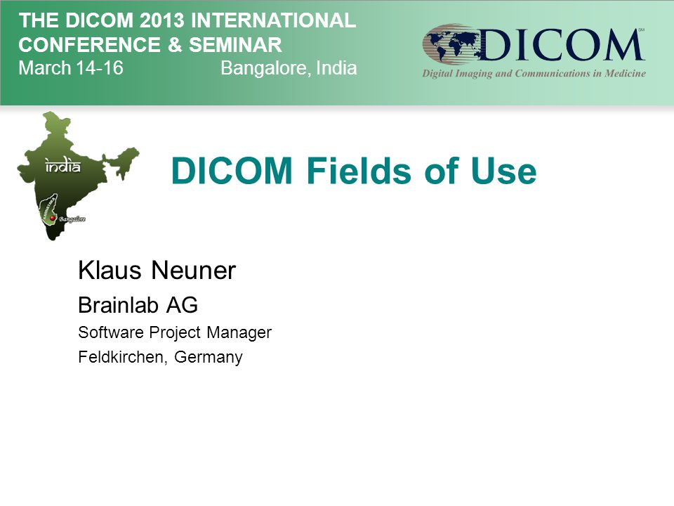 THE DICOM 2013 INTERNATIONAL CONFERENCE & SEMINAR March 14-16Bangalore, India DICOM Fields of Use Klaus Neuner Brainlab AG Software Project Manager Fe