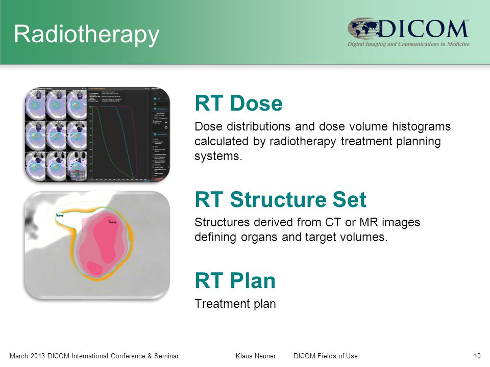 Radiotherapy March 2013 DICOM International Conference & Seminar Klaus NeunerDICOM Fields of Use 10 RT Dose Dose distributions and dose volume histogr