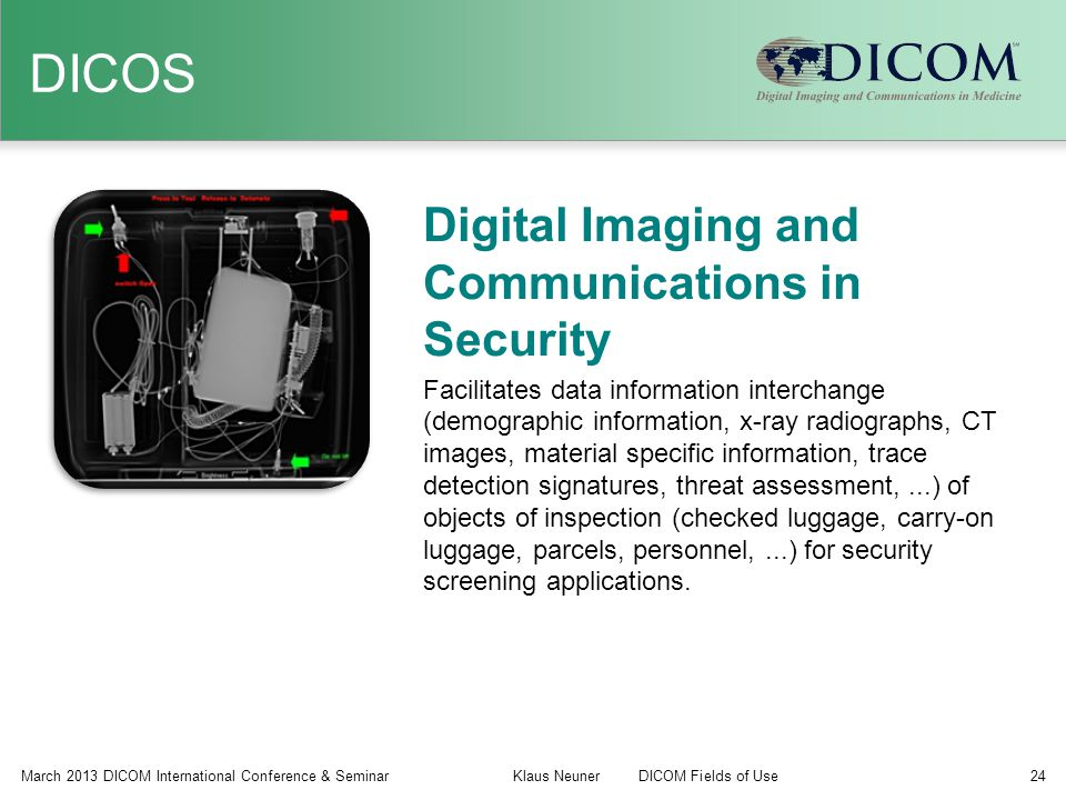 DICOS March 2013 DICOM International Conference & Seminar Klaus NeunerDICOM Fields of Use 24 Digital Imaging and Communications in Security Facilitate