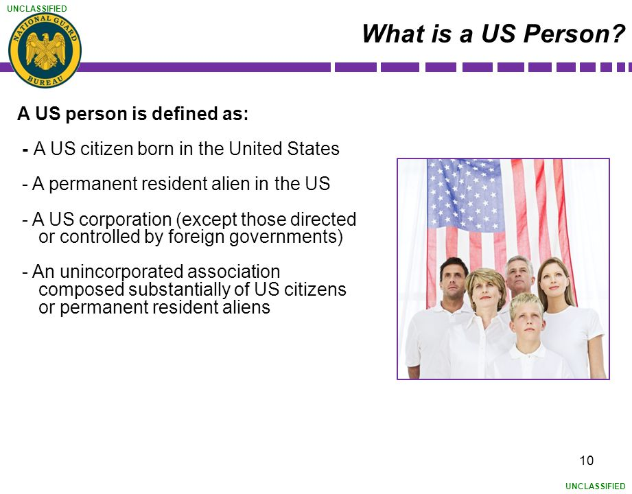 UNCLASSIFIED A US person is defined as: - A US citizen born in the United States - A permanent resident alien in the US - A US corporation (except tho