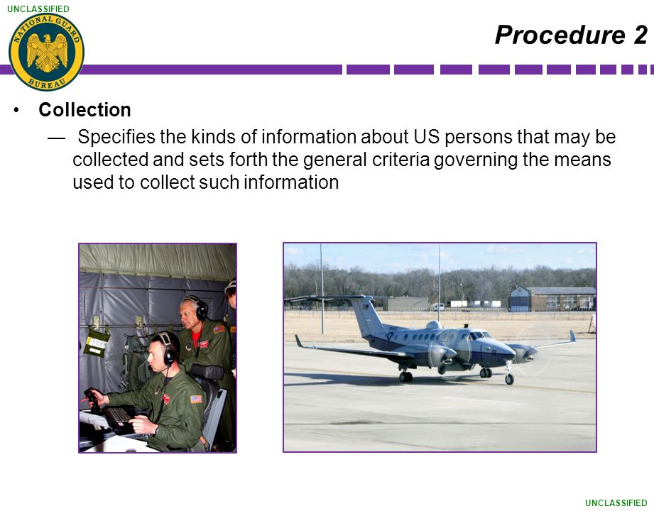 UNCLASSIFIED Procedure 2 Collection ― Specifies the kinds of information about US persons that may be collected and sets forth the general criteria go