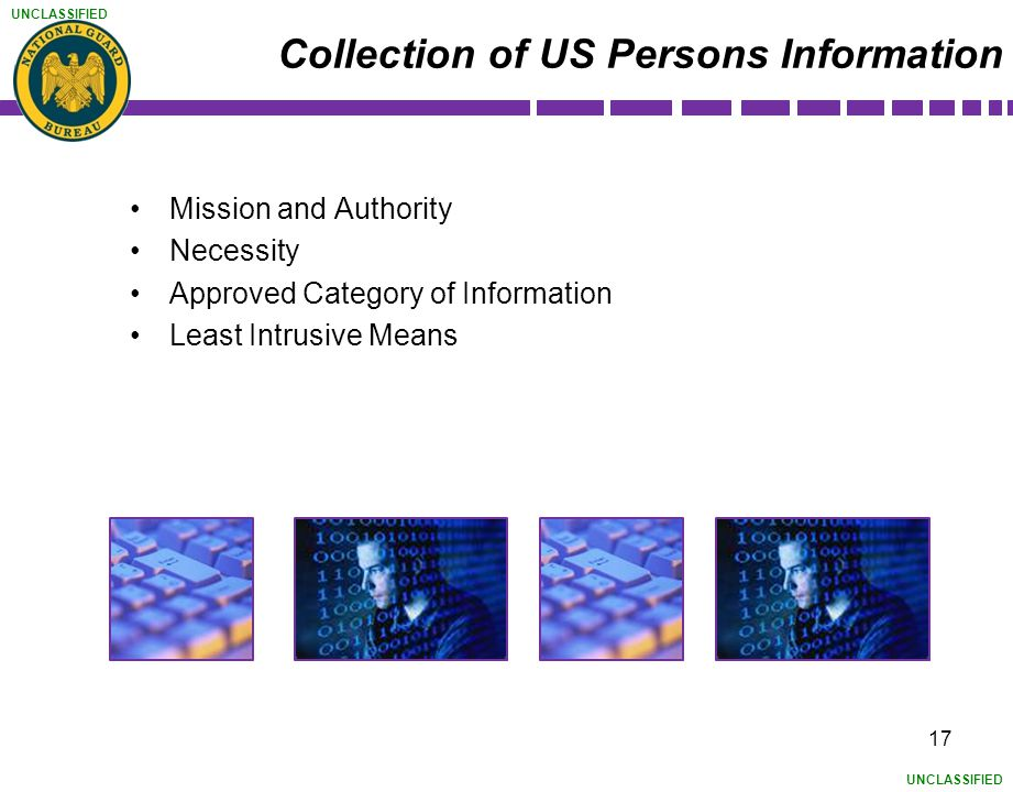 UNCLASSIFIED Collection of US Persons Information Mission and Authority Necessity Approved Category of Information Least Intrusive Means 17
