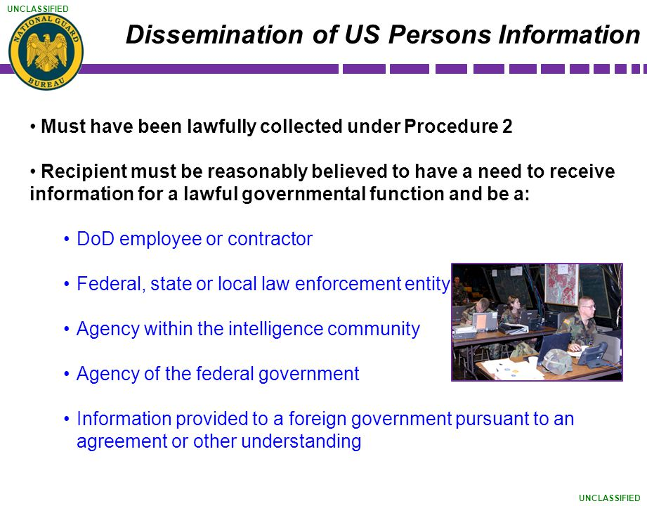 UNCLASSIFIED Must have been lawfully collected under Procedure 2 Recipient must be reasonably believed to have a need to receive information for a law