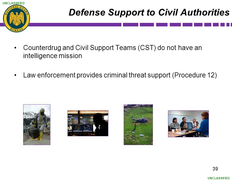 UNCLASSIFIED Defense Support to Civil Authorities Counterdrug and Civil Support Teams (CST) do not have an intelligence mission Law enforcement provid