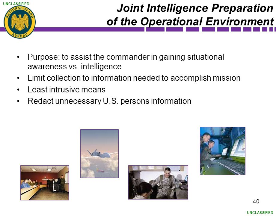 UNCLASSIFIED Joint Intelligence Preparation of the Operational Environment Purpose: to assist the commander in gaining situational awareness vs. intel