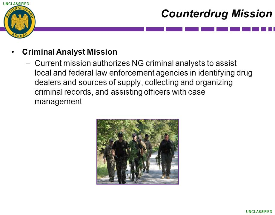 UNCLASSIFIED Counterdrug Mission Criminal Analyst Mission –Current mission authorizes NG criminal analysts to assist local and federal law enforcement