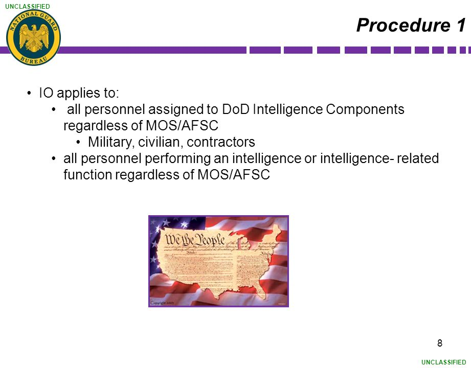 UNCLASSIFIED 8 Procedure 1 IO applies to: all personnel assigned to DoD Intelligence Components regardless of MOS/AFSC Military, civilian, contractors