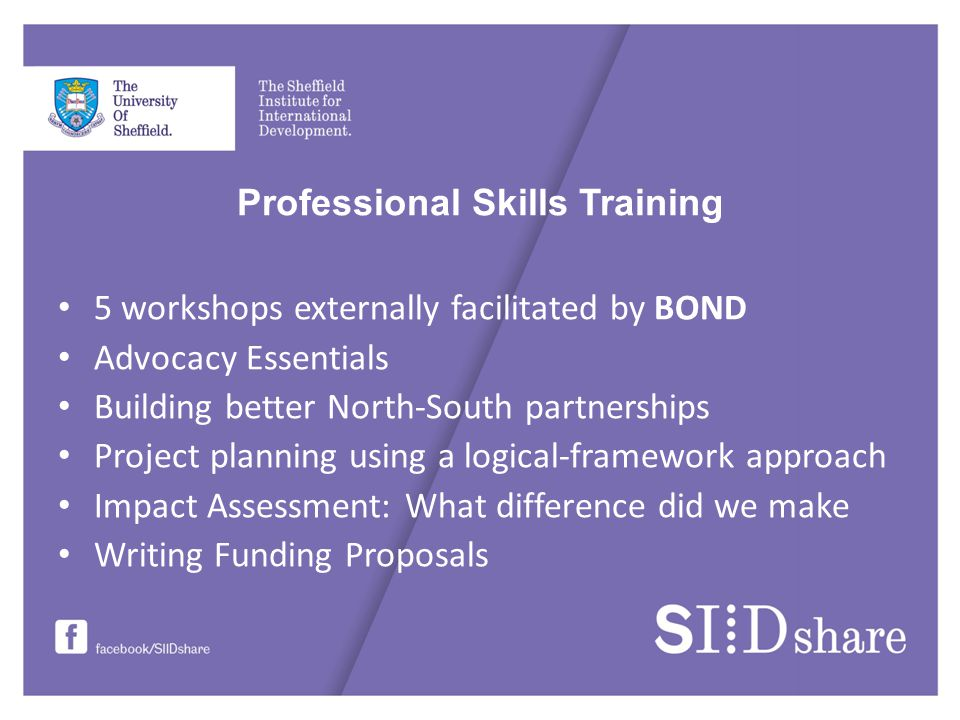 Professional Skills Training 5 workshops externally facilitated by BOND Advocacy Essentials Building better North-South partnerships Project planning using a logical-framework approach Impact Assessment: What difference did we make Writing Funding Proposals