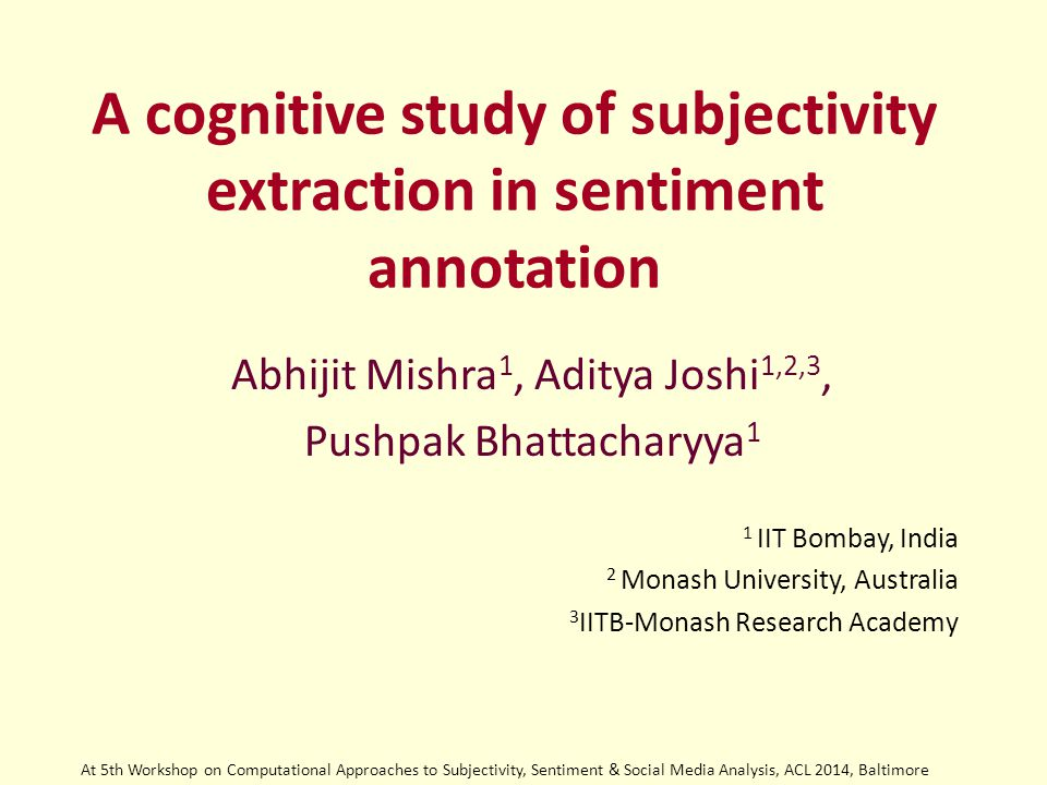 A cognitive study of subjectivity extraction in sentiment annotation Abhijit Mishra 1, Aditya Joshi 1,2,3, Pushpak Bhattacharyya 1 1 IIT Bombay, India 2 Monash University, Australia 3 IITB-Monash Research Academy At 5th Workshop on Computational Approaches to Subjectivity, Sentiment & Social Media Analysis, ACL 2014, Baltimore