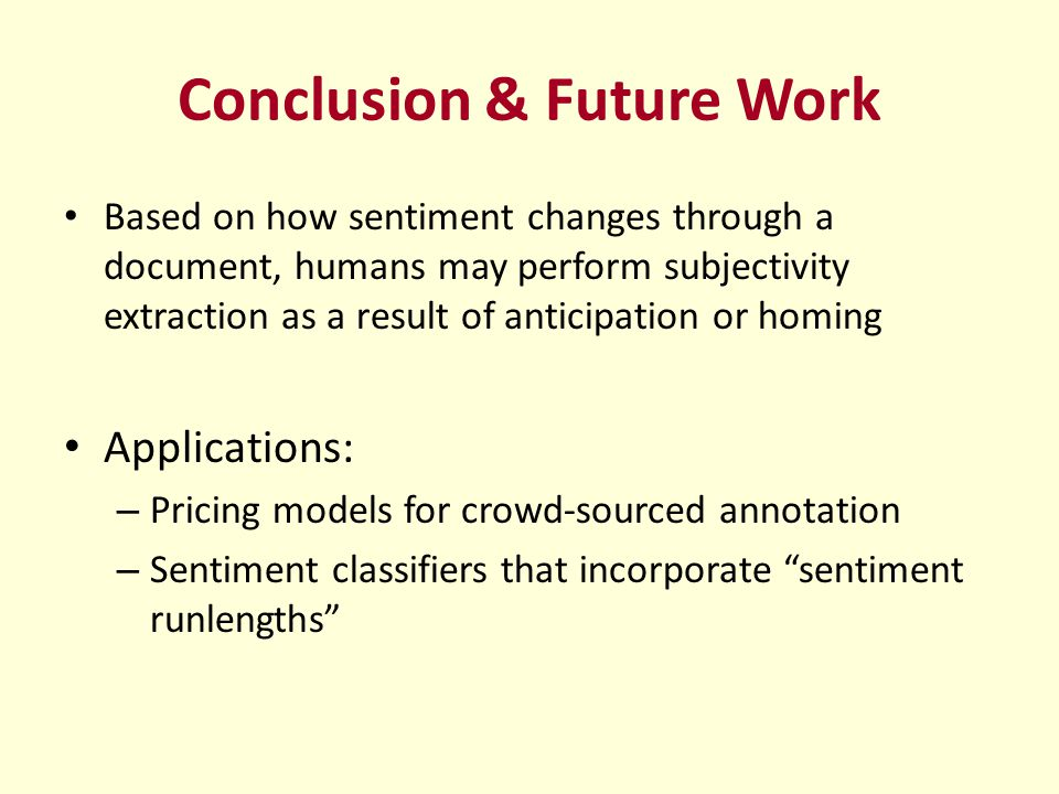Conclusion & Future Work Based on how sentiment changes through a document, humans may perform subjectivity extraction as a result of anticipation or homing Applications: – Pricing models for crowd-sourced annotation – Sentiment classifiers that incorporate sentiment runlengths
