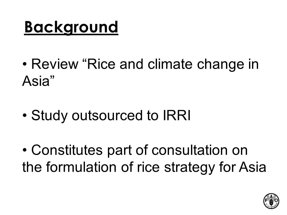 Background Review Rice and climate change in Asia Study outsourced to IRRI Constitutes part of consultation on the formulation of rice strategy for Asia