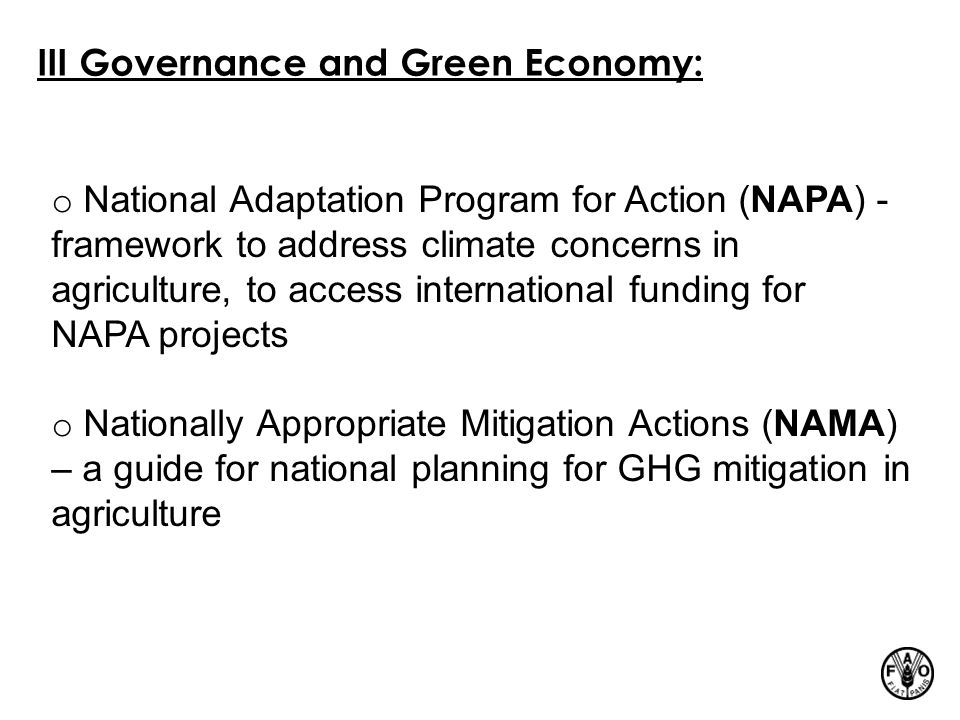 III Governance and Green Economy: o National Adaptation Program for Action (NAPA) - framework to address climate concerns in agriculture, to access international funding for NAPA projects o Nationally Appropriate Mitigation Actions (NAMA) – a guide for national planning for GHG mitigation in agriculture