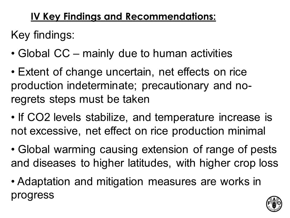 IV Key Findings and Recommendations: Key findings: Global CC – mainly due to human activities Extent of change uncertain, net effects on rice production indeterminate; precautionary and no- regrets steps must be taken If CO2 levels stabilize, and temperature increase is not excessive, net effect on rice production minimal Global warming causing extension of range of pests and diseases to higher latitudes, with higher crop loss Adaptation and mitigation measures are works in progress