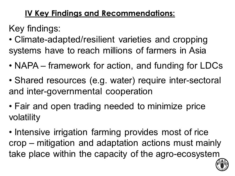 IV Key Findings and Recommendations: Key findings: Climate-adapted/resilient varieties and cropping systems have to reach millions of farmers in Asia NAPA – framework for action, and funding for LDCs Shared resources (e.g.