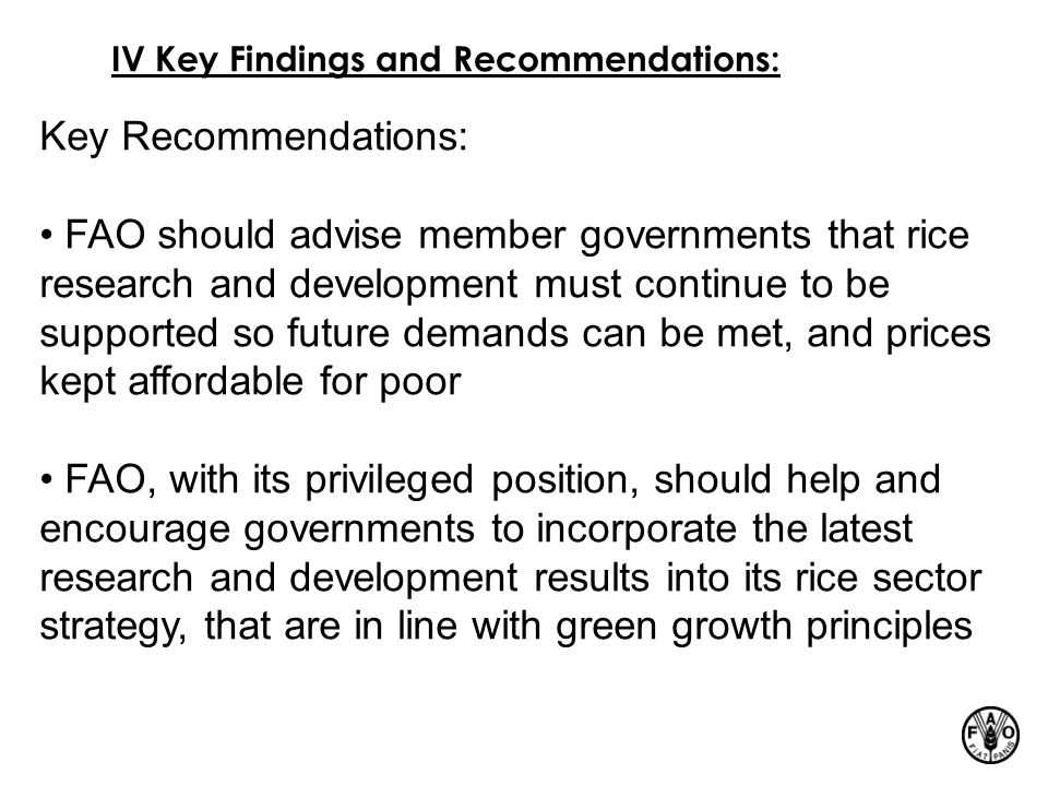 IV Key Findings and Recommendations: Key Recommendations: FAO should advise member governments that rice research and development must continue to be supported so future demands can be met, and prices kept affordable for poor FAO, with its privileged position, should help and encourage governments to incorporate the latest research and development results into its rice sector strategy, that are in line with green growth principles