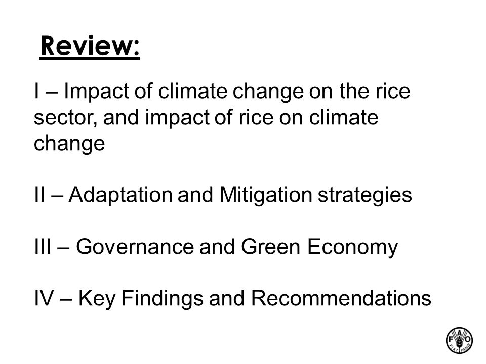 Review: I – Impact of climate change on the rice sector, and impact of rice on climate change II – Adaptation and Mitigation strategies III – Governance and Green Economy IV – Key Findings and Recommendations