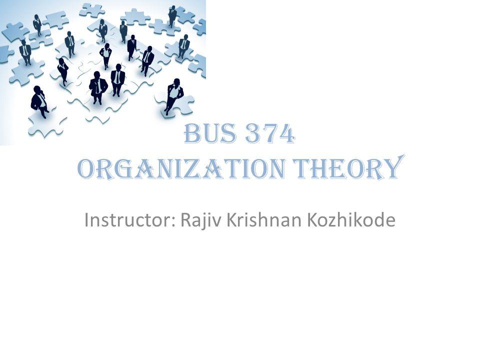 Instructor: Rajiv Krishnan Kozhikode BUS 374 Organization Theory