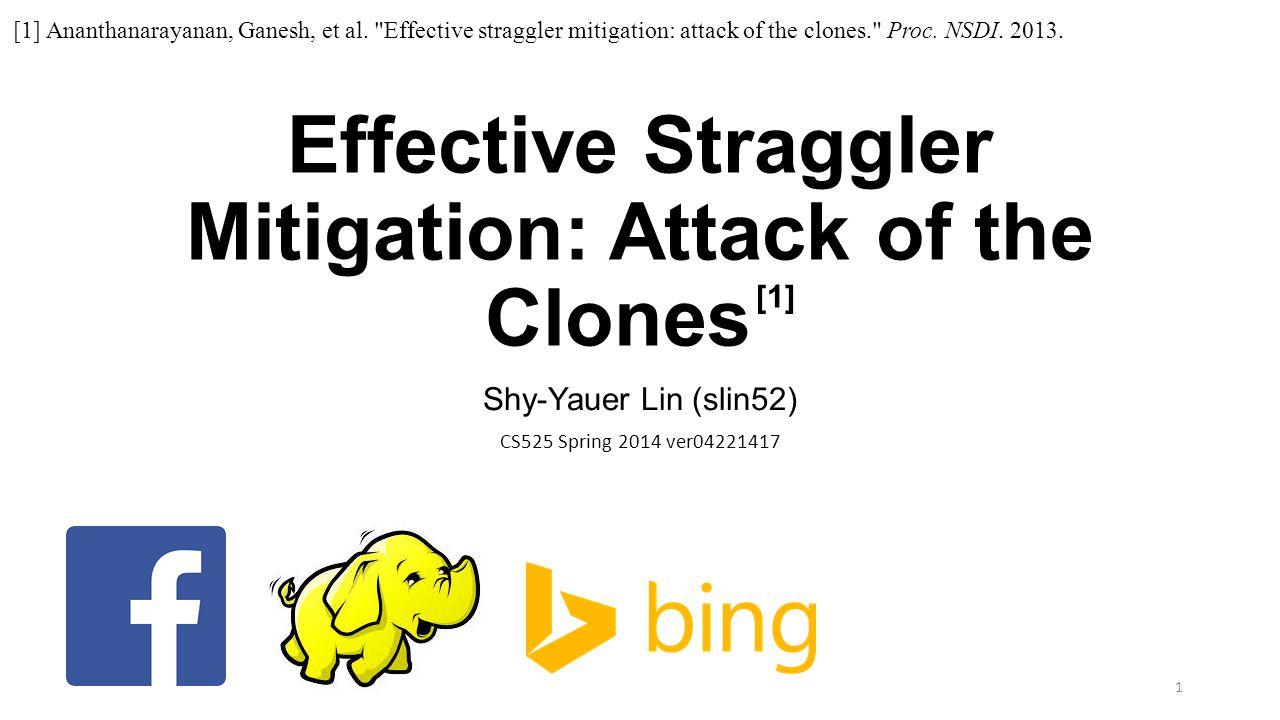 Effective Straggler Mitigation: Attack of the Clones [1] Shy-Yauer Lin (slin52) CS525 Spring 2014 ver04221417 1 [1] Ananthanarayanan, Ganesh, et al.