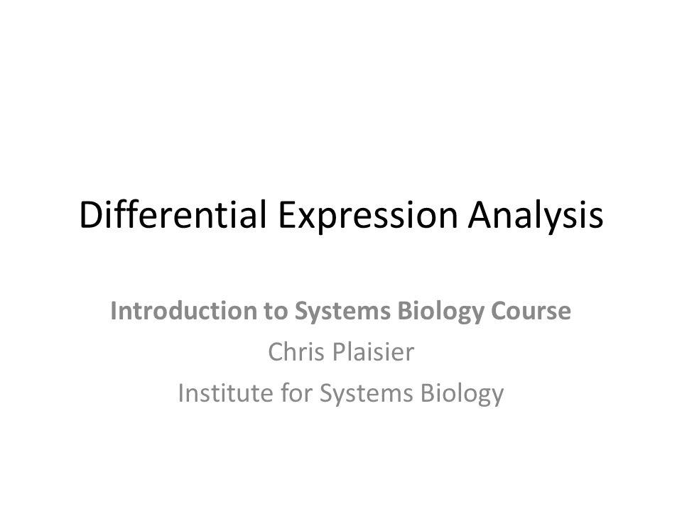 Differential Expression Analysis Introduction to Systems Biology Course Chris Plaisier Institute for Systems Biology