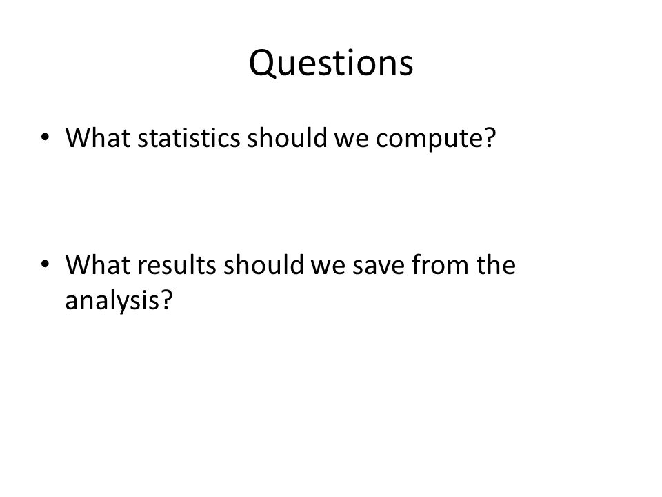 Questions What statistics should we compute? What results should we save from the analysis?