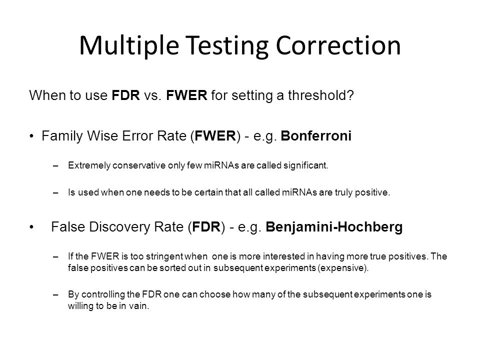 Multiple Testing Correction When to use FDR vs. FWER for setting a threshold? Family Wise Error Rate (FWER) - e.g. Bonferroni –Extremely conservative