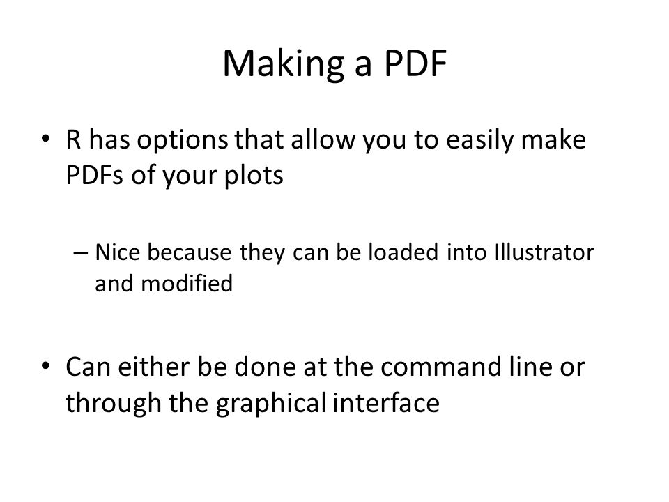 Making a PDF R has options that allow you to easily make PDFs of your plots – Nice because they can be loaded into Illustrator and modified Can either