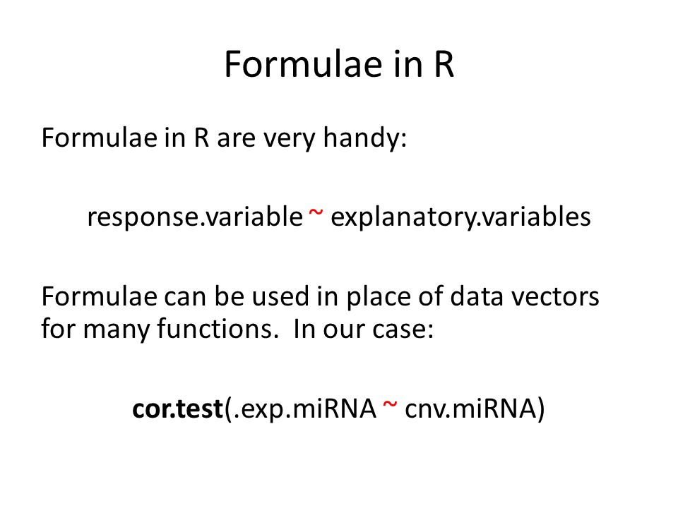 Formulae in R Formulae in R are very handy: response.variable ~ explanatory.variables Formulae can be used in place of data vectors for many functions