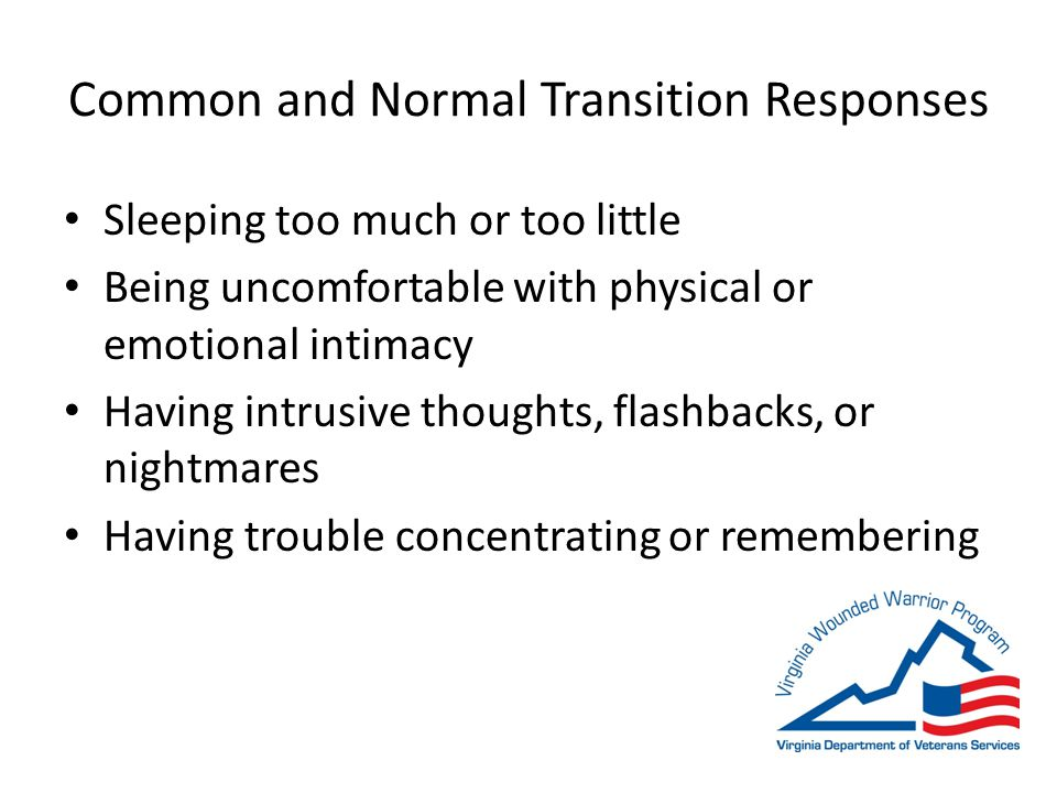 Common and Normal Transition Responses Sleeping too much or too little Being uncomfortable with physical or emotional intimacy Having intrusive thoughts, flashbacks, or nightmares Having trouble concentrating or remembering