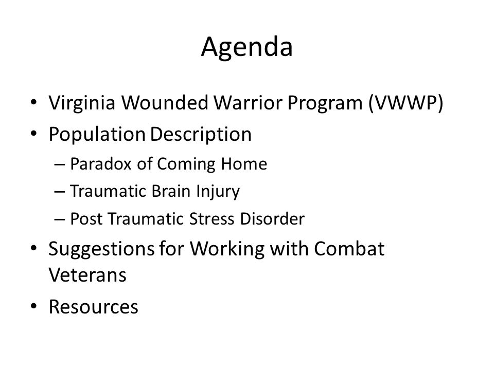 Agenda Virginia Wounded Warrior Program (VWWP) Population Description – Paradox of Coming Home – Traumatic Brain Injury – Post Traumatic Stress Disorder Suggestions for Working with Combat Veterans Resources