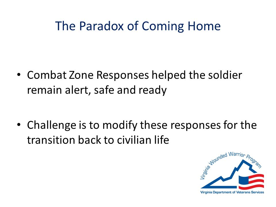 The Paradox of Coming Home Combat Zone Responses helped the soldier remain alert, safe and ready Challenge is to modify these responses for the transition back to civilian life