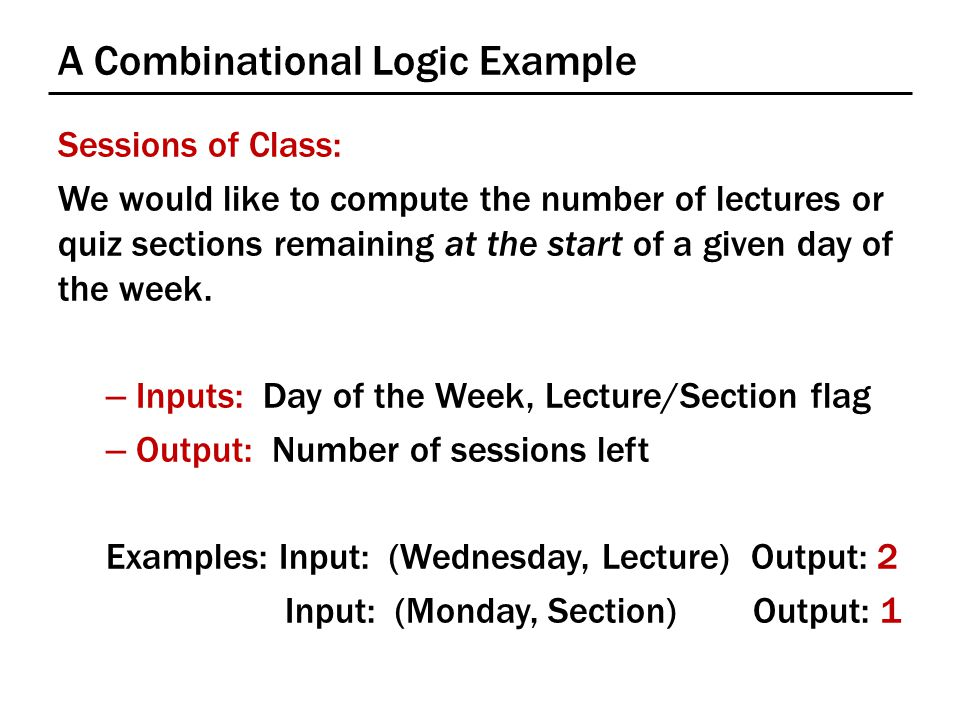 A Combinational Logic Example Sessions of Class: We would like to compute the number of lectures or quiz sections remaining at the start of a given day of the week.