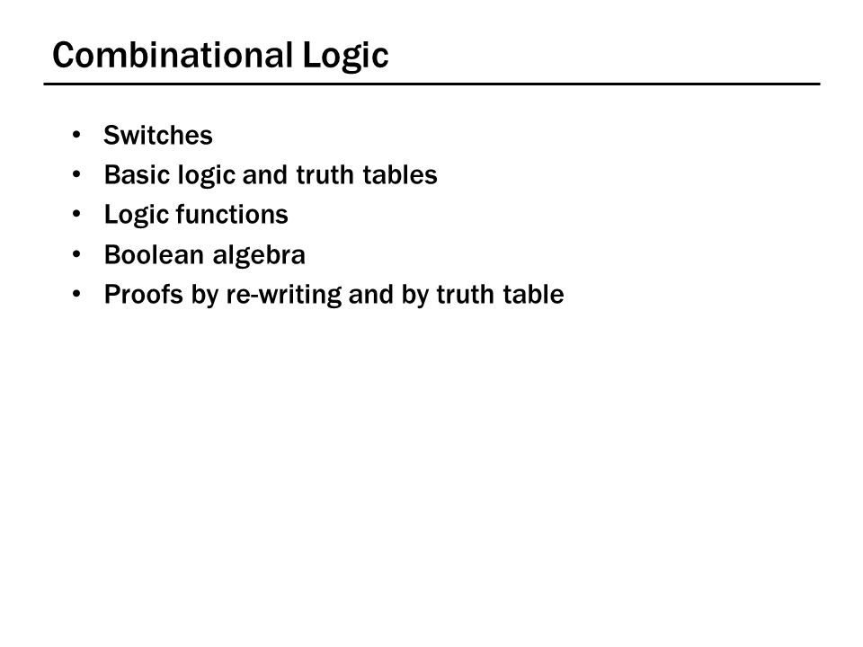 Combinational Logic Switches Basic logic and truth tables Logic functions Boolean algebra Proofs by re-writing and by truth table