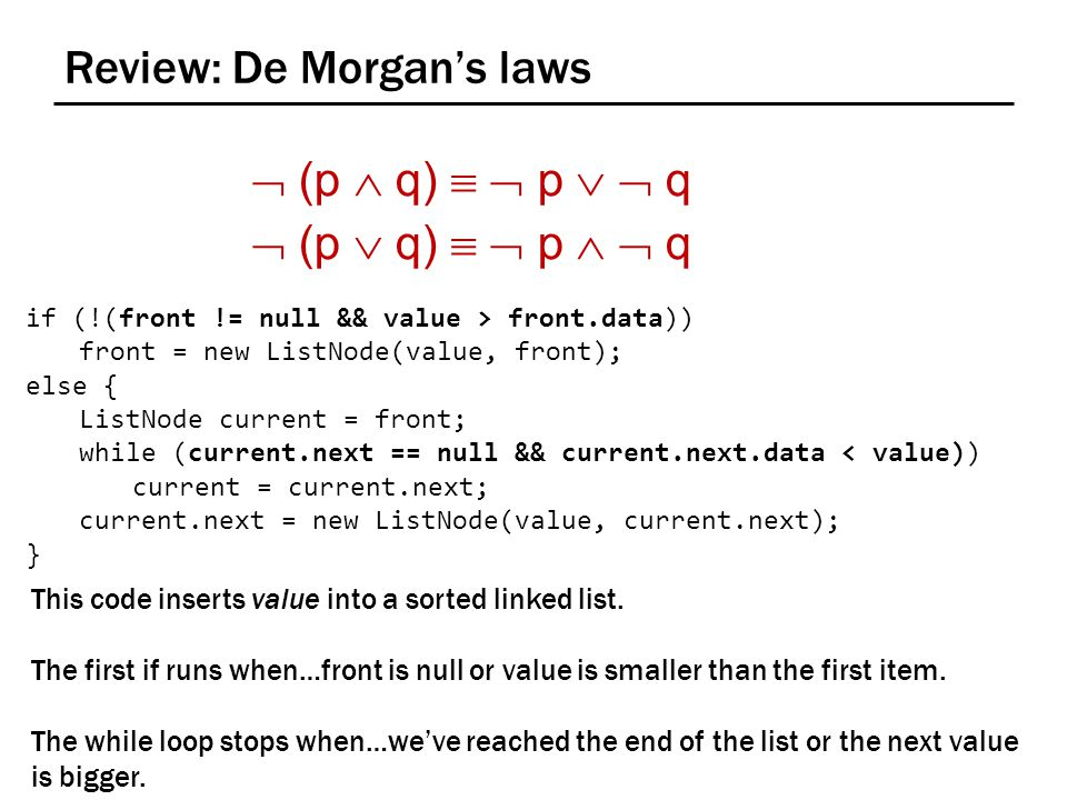 Review: De Morgan's laws  (p  q)   p   q  (p  q)   p   q if (!(front != null && value > front.data)) front = new ListNode(value, front); else { ListNode current = front; while (current.next == null && current.next.data < value)) current = current.next; current.next = new ListNode(value, current.next); } This code inserts value into a sorted linked list.