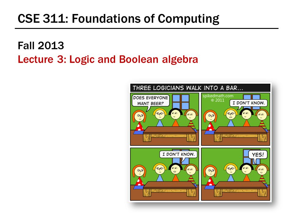 Boolean Logic Combinational Logic – output = F(input) Sequential Logic – output t = F(output t-1, input t ) output dependent on history concept of a time step (clock, t) Boolean Algebra consisting of… – a set of elements B = {0, 1} – binary operations { +, } (OR, AND) – and a unary operation { ' } (NOT )