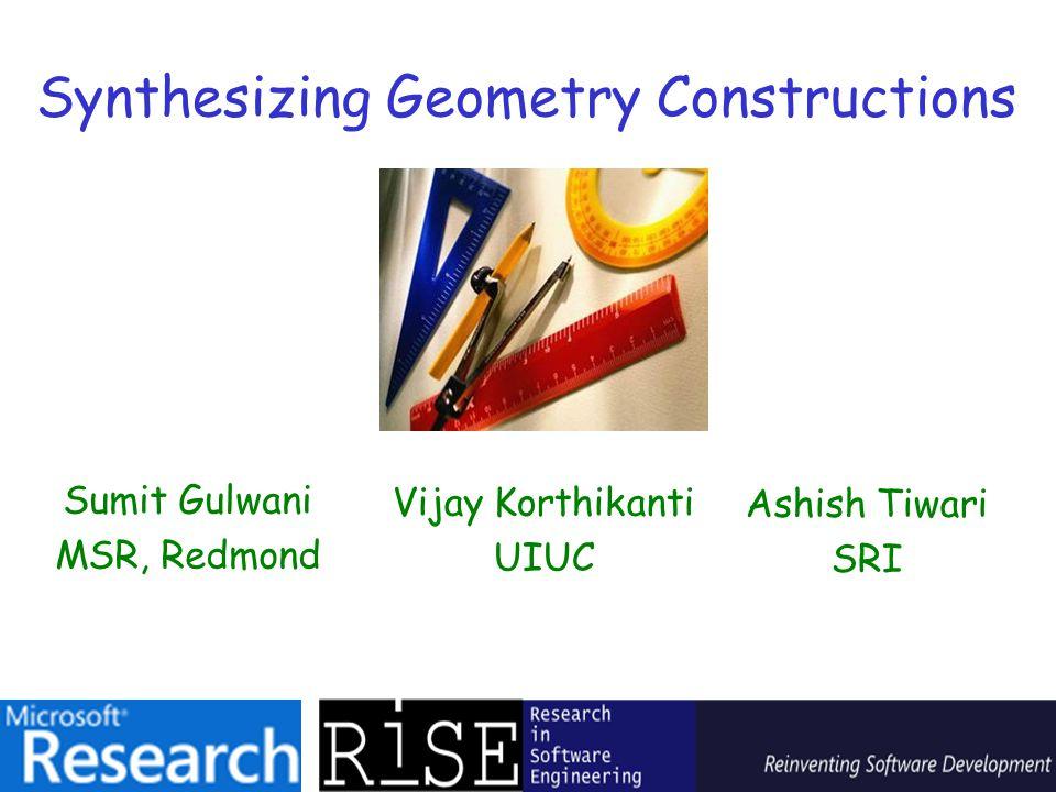 Synthesizing Geometry Constructions Sumit Gulwani MSR, Redmond Vijay Korthikanti UIUC Ashish Tiwari SRI