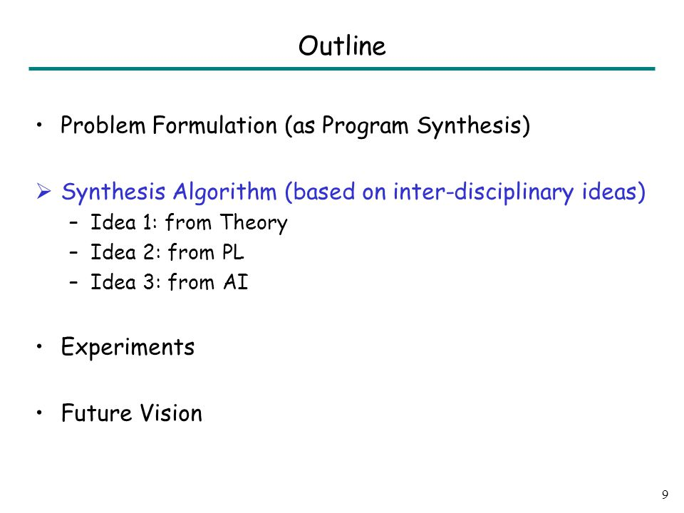 Problem Formulation (as Program Synthesis)  Synthesis Algorithm (based on inter-disciplinary ideas) –Idea 1: from Theory –Idea 2: from PL –Idea 3: from AI Experiments Future Vision 9 Outline