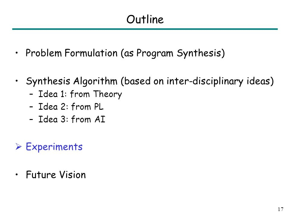 Problem Formulation (as Program Synthesis) Synthesis Algorithm (based on inter-disciplinary ideas) –Idea 1: from Theory –Idea 2: from PL –Idea 3: from AI  Experiments Future Vision 17 Outline
