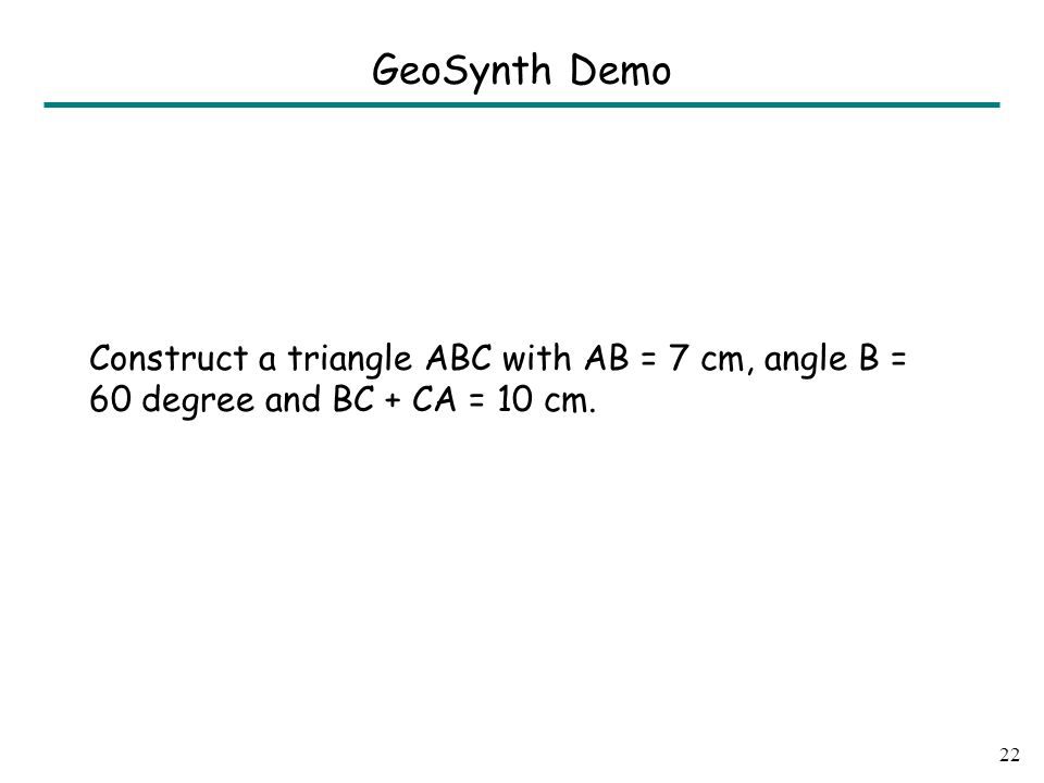 Construct a triangle ABC with AB = 7 cm, angle B = 60 degree and BC + CA = 10 cm. 22 GeoSynth Demo