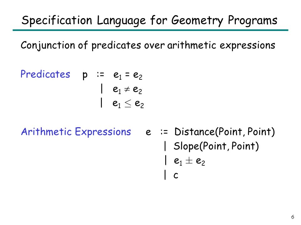 Conjunction of predicates over arithmetic expressions Predicates p := e 1 = e 2 | e 1  e 2 | e 1 · e 2 Arithmetic Expressions e := Distance(Point, Point) | Slope(Point, Point) | e 1 § e 2 | c 6 Specification Language for Geometry Programs