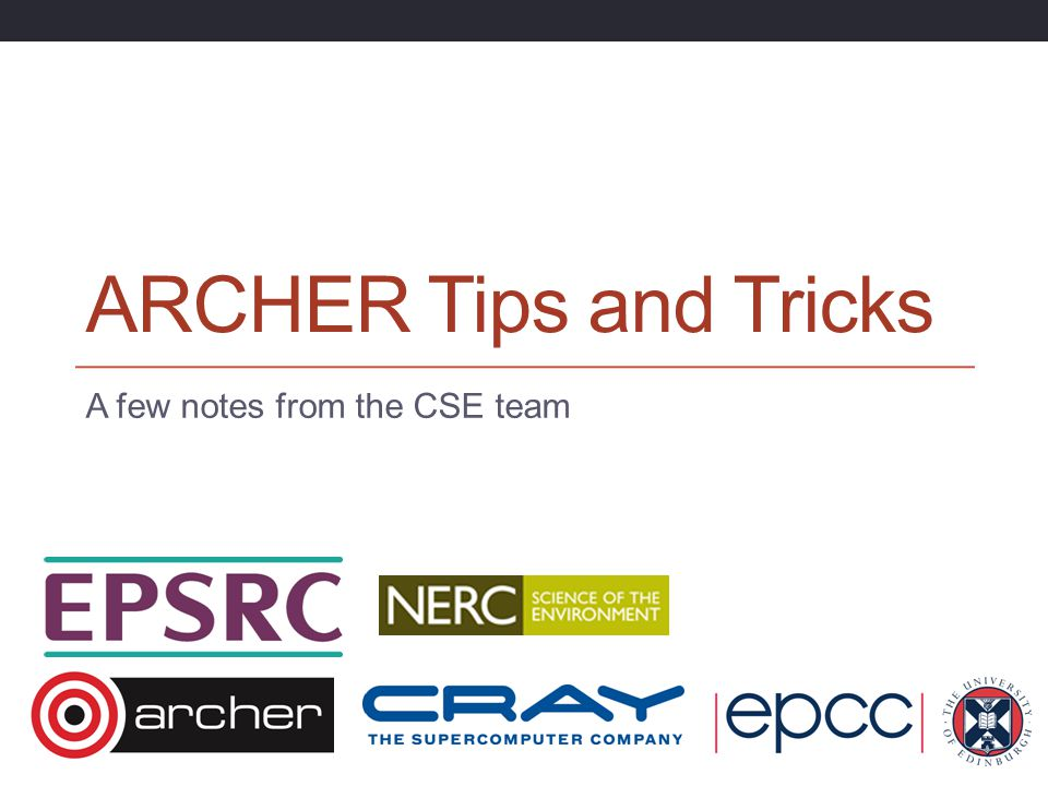 ARCHER Tips and Tricks A few notes from the CSE team