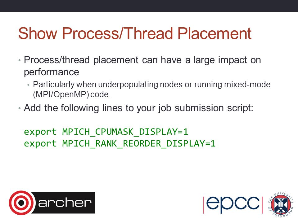 Show Process/Thread Placement Process/thread placement can have a large impact on performance Particularly when underpopulating nodes or running mixed