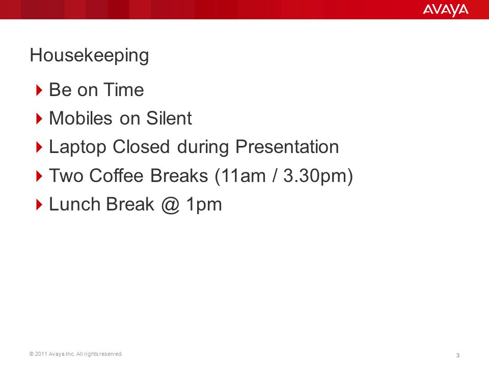 © 2011 Avaya Inc. All rights reserved. 33 Housekeeping  Be on Time  Mobiles on Silent  Laptop Closed during Presentation  Two Coffee Breaks (11am