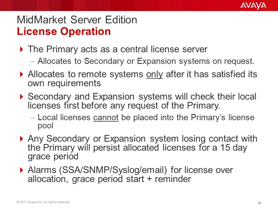 © 2011 Avaya Inc. All rights reserved. 39 MidMarket Server Edition License Operation  The Primary acts as a central license server –Allocates to Seco