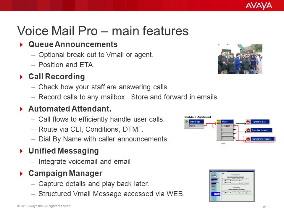 © 2011 Avaya Inc. All rights reserved. 61 Voice Mail Pro – main features  Queue Announcements –Optional break out to Vmail or agent. –Position and ET