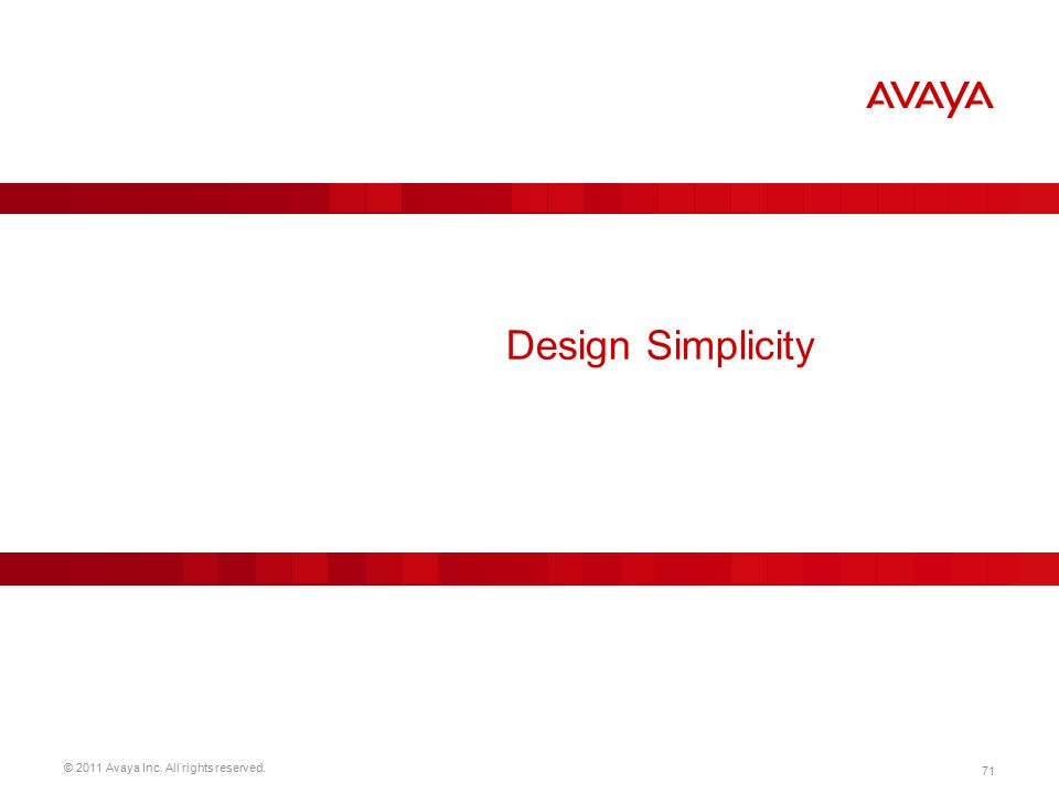 © 2011 Avaya Inc. All rights reserved. 71 Design Simplicity