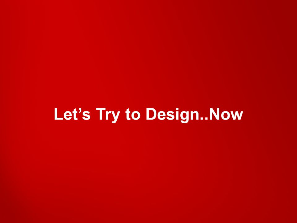 Let's Try to Design..Now